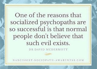 One of the reasons that socialized psychopaths are so successful is that normal people don't believe that such evil exists.